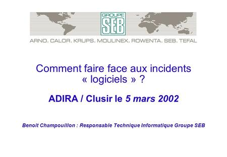Comment faire face aux incidents « logiciels » ? ADIRA / Clusir le 5 mars 2002 Benoit Champouillon : Responsable Technique Informatique Groupe SEB.