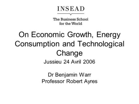 On Economic Growth, Energy Consumption and Technological Change Jussieu 24 Avril 2006 Dr Benjamin Warr Professor Robert Ayres.