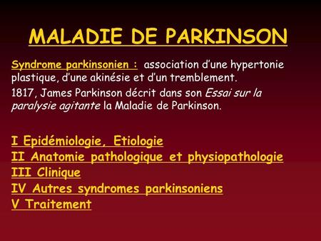 MALADIE DE PARKINSON Syndrome parkinsonien : association dune hypertonie plastique, dune akinésie et dun tremblement. 1817, James Parkinson décrit dans.