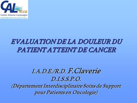 EVALUATION DE LA DOULEUR DU PATIENT ATTEINT DE CANCER I.A.D.E./R.D. F.Claverie D.I.S.S.P.O. ( Département Interdisciplinaire Soins de Support pour Patients.