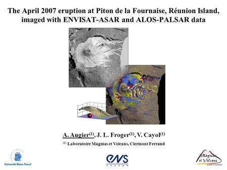 The April 2007 eruption at Piton de la Fournaise, Réunion Island, imaged with ENVISAT-ASAR and ALOS-PALSAR data A. Augier(1), J. L. Froger(1), V. Cayol(1)