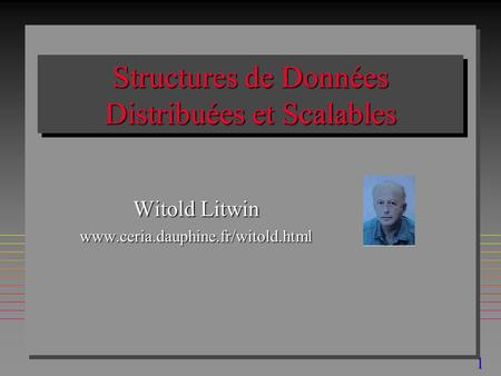 1 Structures de Données Distribuées et Scalables Witold Litwin www.ceria.dauphine.fr/witold.html.