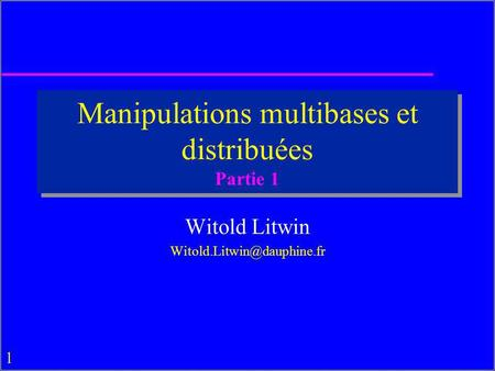 1 Manipulations multibases et distribuées Partie 1 Witold Litwin