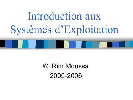 Introduction aux Systèmes dExploitation © Rim Moussa 2005-2006.