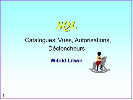 1 SQL SQL Catalogues, Vues, Autorisations, Déclencheurs Witold Litwin.