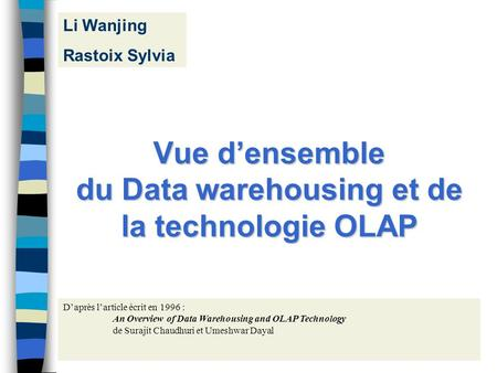1 Vue densemble du Data warehousing et de la technologie OLAP Daprès larticle écrit en 1996 : An Overview of Data Warehousing and OLAP Technology de Surajit.