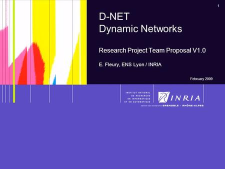 1 D-NET Dynamic Networks Research Project Team Proposal V1.0 E. Fleury, ENS Lyon / INRIA February 2009.