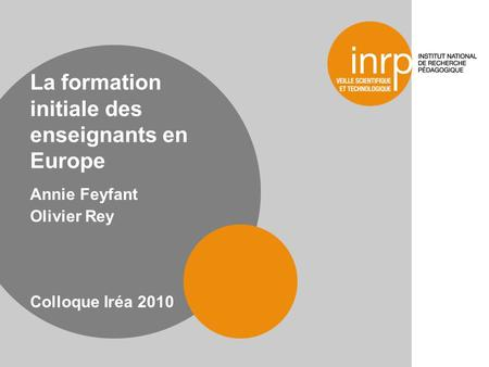 La formation initiale des enseignants en Europe Annie Feyfant Olivier Rey Colloque Iréa 2010.