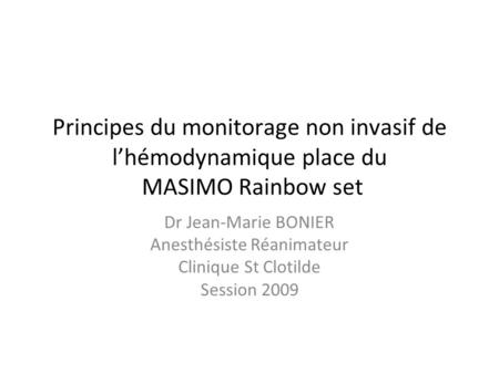Principes du monitorage non invasif de lhémodynamique place du MASIMO Rainbow set Dr Jean-Marie BONIER Anesthésiste Réanimateur Clinique St Clotilde Session.