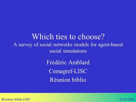 Réunion biblio LISC11/02/2002 Which ties to choose? A survey of social networks models for agent-based social simulations Frédéric Amblard Cemagref-LISC.