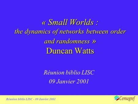 1 Réunion biblio LISC - 09 Janvier 2001 « Small Worlds : the dynamics of networks between order and randomness » Duncan Watts Réunion biblio LISC 09 Janvier.