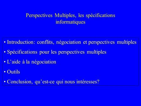 Perspectives Multiples, les spécifications informatiques Introduction: conflits, négociation et perspectives multiples Introduction: conflits, négociation.