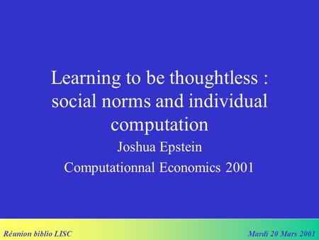 Réunion biblio LISCMardi 20 Mars 2001 Learning to be thoughtless : social norms and individual computation Joshua Epstein Computationnal Economics 2001.