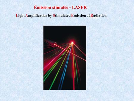 Lasers Émission stimulée - LASER Light Amplification by Stimulated Emission of Radiation.