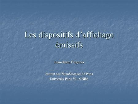 Les dispositifs daffichage émissifs Jean-Marc Frigerio Institut des NanoSciences de Paris Université Paris VI - CNRS.