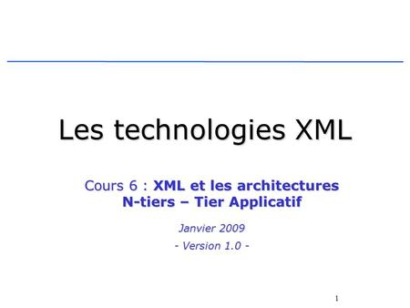 1 Les technologies XML Cours 6 : XML et les architectures N-tiers – Tier Applicatif Janvier 2009 - Version 1.0 -