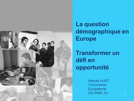 1 La question démographique en Europe Transformer un défi en opportunité Maryse HUET Commission Européenne DG EMPL E1.