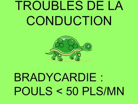 TROUBLES DE LA CONDUCTION BRADYCARDIE : POULS < 50 PLS/MN.