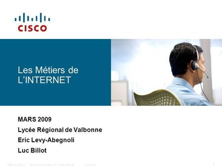 © 2006 Cisco Systems, Inc. All rights reserved.Cisco Public12985_08_2006_c2 1 Les Métiers de LINTERNET MARS 2009 Lycée Régional de Valbonne Eric Levy-Abegnoli.