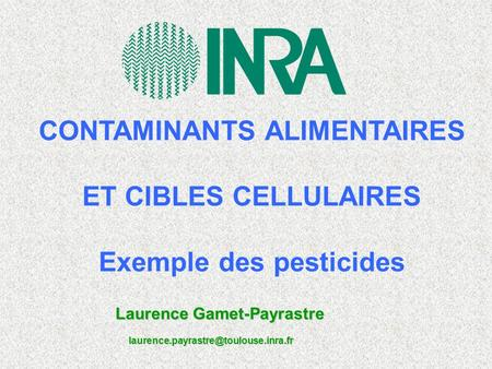 CONTAMINANTS ALIMENTAIRES ET CIBLES CELLULAIRES Exemple des pesticides Laurence Gamet-Payrastre
