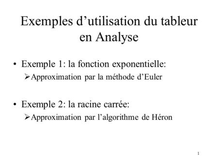 1 Exemples dutilisation du tableur en Analyse Exemple 1: la fonction exponentielle: Approximation par la méthode dEuler Exemple 2: la racine carrée: Approximation.