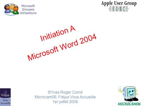 Initiation A Microsoft Word 2004 ©Yves Roger Cornil Microcam06, Fréjus Vous Accueille 1er juillet 2006.
