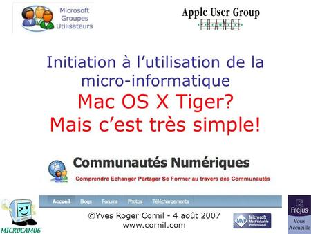 1 Initiation à lutilisation de la micro-informatique Mac OS X Tiger? Mais cest très simple! ©Yves Roger Cornil - 4 août 2007 www.cornil.com.