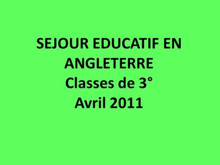 SEJOUR EDUCATIF EN ANGLETERRE Classes de 3° Avril 2011.