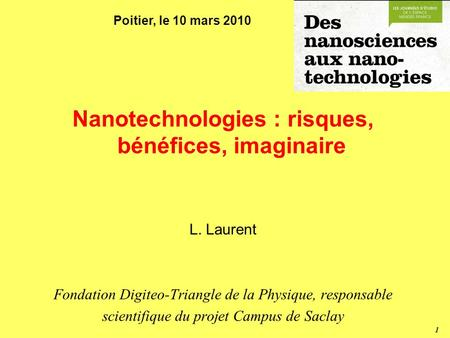 1 Nanotechnologies : risques, bénéfices, imaginaire L. Laurent Fondation Digiteo-Triangle de la Physique, responsable scientifique du projet Campus de.