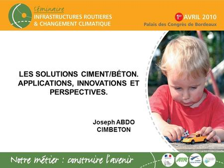 LES SOLUTIONS CIMENT/BÉTON. APPLICATIONS, INNOVATIONS ET PERSPECTIVES. Joseph ABDO CIMBETON.