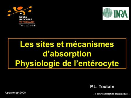 13-cours-absorption-mécanismes-1 Les sites et mécanismes dabsorption Physiologie de lentérocyte Update sept 2008 P.L. Toutain ECOLE NATIONALE VETERINAIRE.