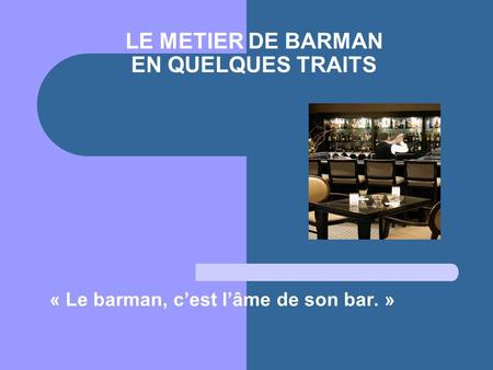 LE METIER DE BARMAN EN QUELQUES TRAITS « Le barman, cest lâme de son bar. »