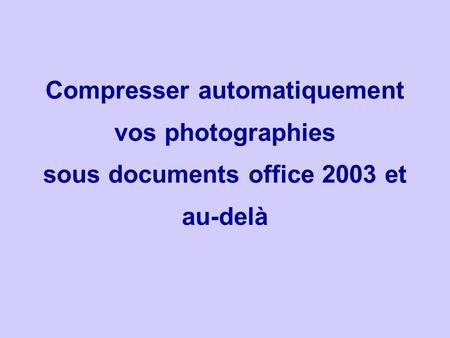 Compresser automatiquement vos photographies sous documents office 2003 et au-delà
