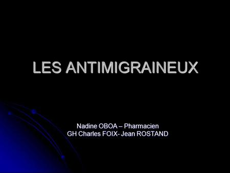 LES ANTIMIGRAINEUX Nadine OBOA – Pharmacien GH Charles FOIX- Jean ROSTAND.
