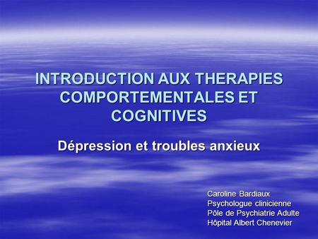 INTRODUCTION AUX THERAPIES COMPORTEMENTALES ET COGNITIVES Dépression et troubles anxieux Caroline Bardiaux Psychologue clinicienne Pôle de Psychiatrie.