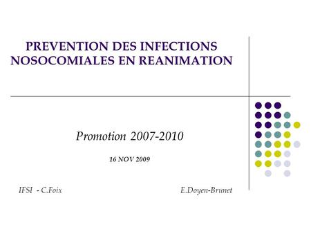 PREVENTION DES INFECTIONS NOSOCOMIALES EN REANIMATION Promotion 2007-2010 16 NOV 2009 IFSI - C.Foix E.Doyen-Brunet.