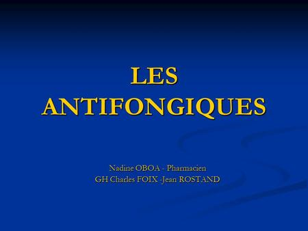 LES ANTIFONGIQUES Nadine OBOA - Pharmacien GH Charles FOIX -Jean ROSTAND.