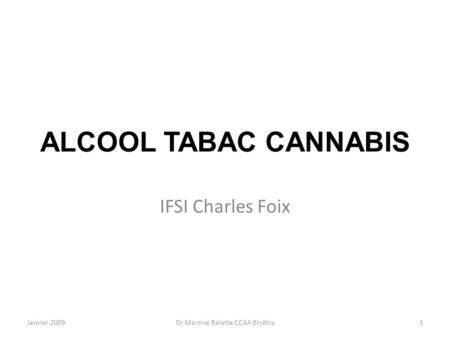 Janvier 2009Dr Martine Balette CCAA Bicêtre1 ALCOOL TABAC CANNABIS IFSI Charles Foix.
