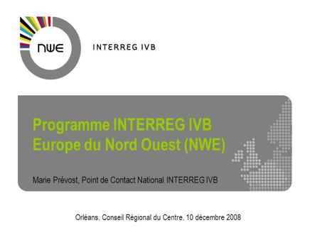 Interreg IVB North West Europe1 Programme INTERREG IVB Europe du Nord Ouest (NWE) Marie Prévost, Point de Contact National INTERREG IVB Orléans, Conseil.