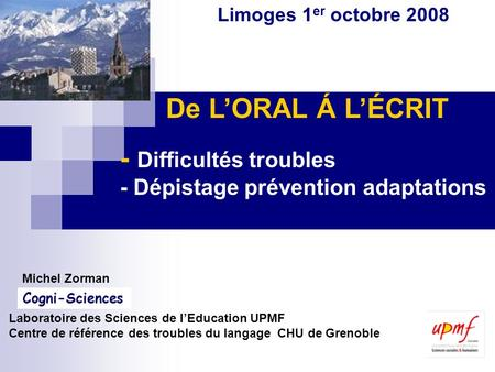 De LORAL Á LÉCRIT - Difficultés troubles - Dépistage prévention adaptations Michel Zorman Laboratoire des Sciences de lEducation UPMF Centre de référence.