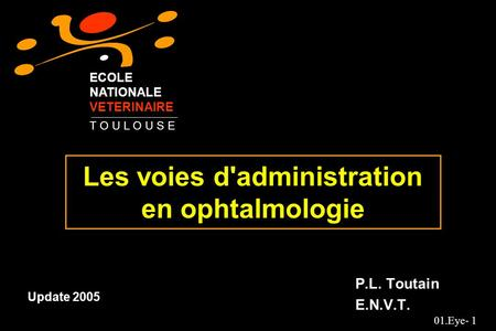 01.Eye- 1 Les voies d'administration en ophtalmologie P.L. Toutain E.N.V.T. ECOLE NATIONALE VETERINAIRE T O U L O U S E Update 2005.