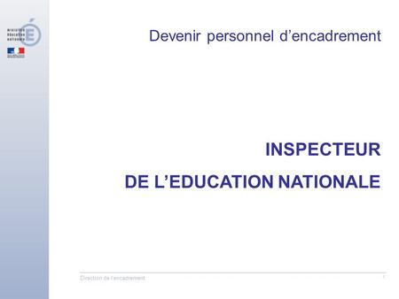 Direction de l'encadrement 1 INSPECTEUR DE LEDUCATION NATIONALE Devenir personnel dencadrement.