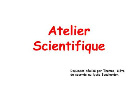 Atelier Scientifique Document réalisé par Thomas, élève de seconde au lycée Bouchardon.