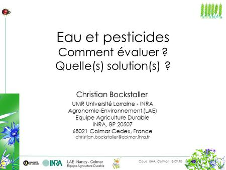 Cours UHA, Colmar, 15.09.10 Christian Bockstaller UMR Université Lorraine - INRA Agronomie-Environnement (LAE) Equipe Agriculture Durable INRA, BP 20507.