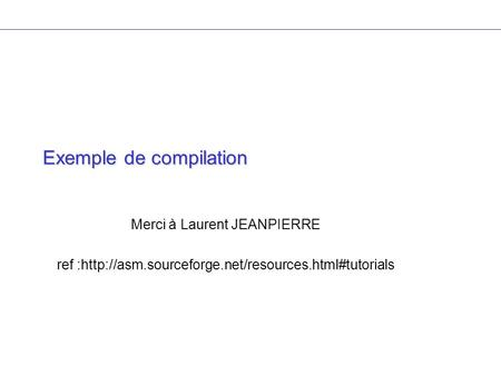 Exemple de compilation Merci à Laurent JEANPIERRE ref :http://asm.sourceforge.net/resources.html#tutorials.