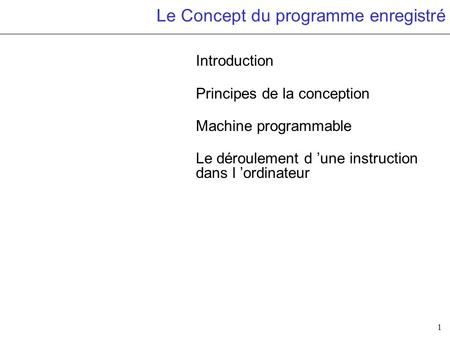 1 Le Concept du programme enregistré Introduction Principes de la conception Machine programmable Le déroulement d une instruction dans l ordinateur.