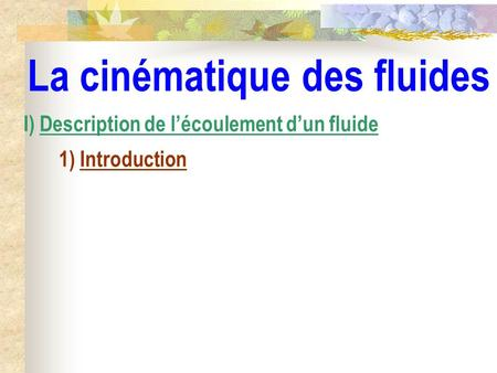 La cinématique des fluides I) Description de lécoulement dun fluide 1) Introduction.