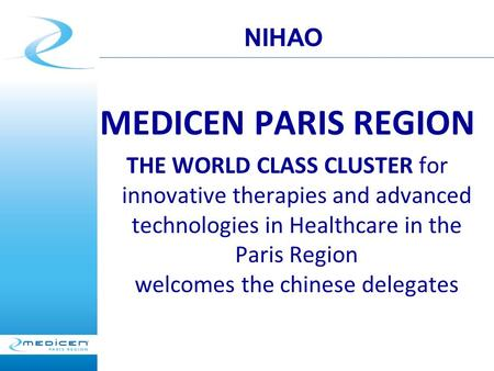 MEDICEN PARIS REGION THE WORLD CLASS CLUSTER for innovative therapies and advanced technologies in Healthcare in the Paris Region welcomes the chinese.