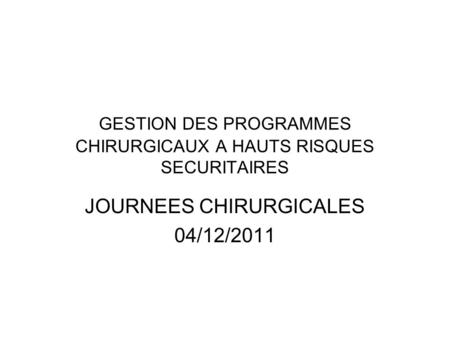 GESTION DES PROGRAMMES CHIRURGICAUX A HAUTS RISQUES SECURITAIRES JOURNEES CHIRURGICALES 04/12/2011.