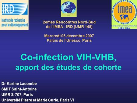 Co-infection VIH-VHB, apport des études de cohorte Dr Karine Lacombe SMIT Saint-Antoine UMR S-707, Paris Université Pierre et Marie Curie, Paris VI 2èmes.